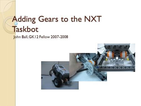Adding Gears to the NXT Taskbot John Ball, GK12 Fellow 2007-2008.