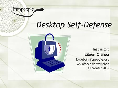 Desktop Self-Defense Instructor: Eileen OShea An Infopeople Workshop Fall/Winter 2005.