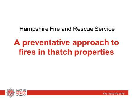 We make life safer A preventative approach to fires in thatch properties Hampshire Fire and Rescue Service.