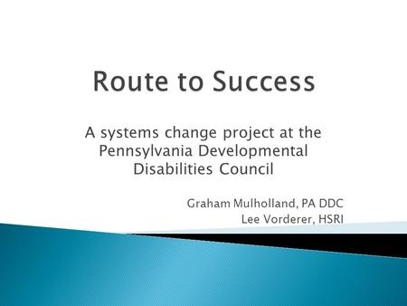 A systems change project at the Pennsylvania Developmental Disabilities Council Graham Mulholland, PA DDC Lee Vorderer, HSRI.