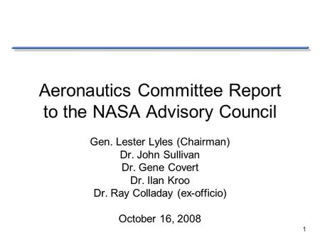 1 Aeronautics Committee Report to the NASA Advisory Council Gen. Lester Lyles (Chairman) Dr. John Sullivan Dr. Gene Covert Dr. Ilan Kroo Dr. Ray Colladay.