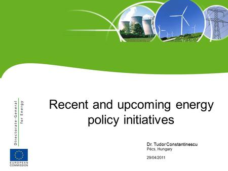 Recent and upcoming energy policy initiatives Dr. Tudor Constantinescu Pécs, Hungary 29/04/2011.