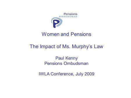 Women and Pensions The Impact of Ms. Murphys Law Paul Kenny Pensions Ombudsman IWLA Conference, July 2009.
