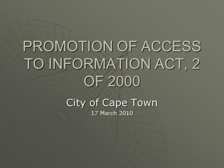 PROMOTION OF ACCESS TO INFORMATION ACT, 2 OF 2000 City of Cape Town 17 March 2010.