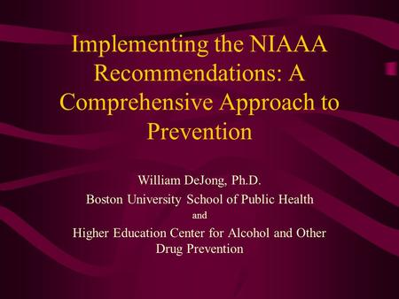 Implementing the NIAAA Recommendations: A Comprehensive Approach to Prevention William DeJong, Ph.D. Boston University School of Public Health and Higher.