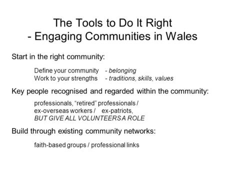 The Tools to Do It Right - Engaging Communities in Wales Start in the right community: Define your community - belonging Work to your strengths - traditions,