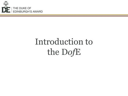 Introduction to the DofE. The DofE is… …the worlds leading achievement award for young people. Its balanced programme of activities develops the mind,