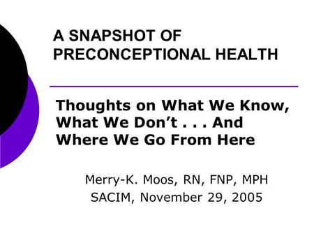 A SNAPSHOT OF PRECONCEPTIONAL HEALTH Thoughts on What We Know, What We Dont... And Where We Go From Here Merry-K. Moos, RN, FNP, MPH SACIM, November 29,