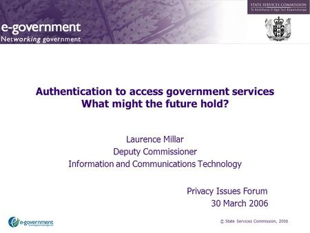 © State Services Commission, 2006 Authentication to access government services What might the future hold? Laurence Millar Deputy Commissioner Information.