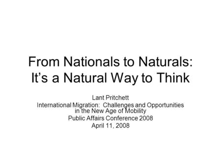 From Nationals to Naturals: Its a Natural Way to Think Lant Pritchett International Migration: Challenges and Opportunities in the New Age of Mobility.