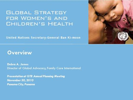 Overview Debra A. Jones Director of Global Advocacy, Family Care International Presentation at GTR Annual Planning Meeting November 30, 2010 Panama City,