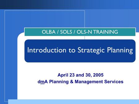April 23 and 30, 2005 dmA Planning & Management Services OLBA / SOLS / OLS-N TRAINING Introduction to Strategic Planning.