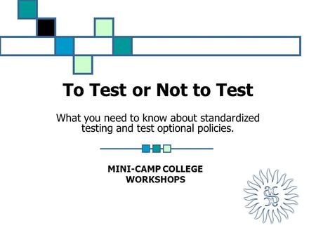 To Test or Not to Test What you need to know about standardized testing and test optional policies. MINI-CAMP COLLEGE WORKSHOPS.