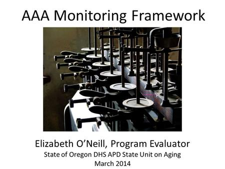 AAA Monitoring Framework Elizabeth ONeill, Program Evaluator State of Oregon DHS APD State Unit on Aging March 2014.