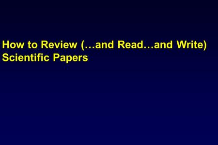 How to Review (…and Read…and Write) Scientific Papers.