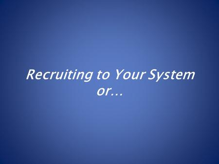 Recruiting to Your System or…. Systeming to Your Recruits?