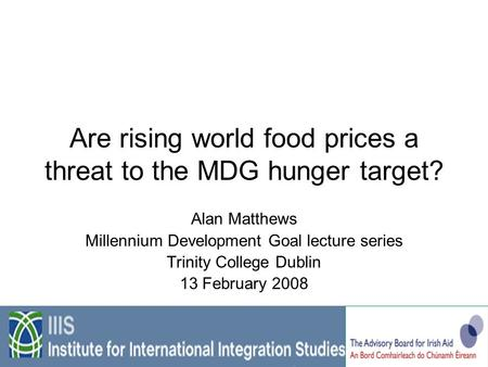 Are rising world food prices a threat to the MDG hunger target? Alan Matthews Millennium Development Goal lecture series Trinity College Dublin 13 February.