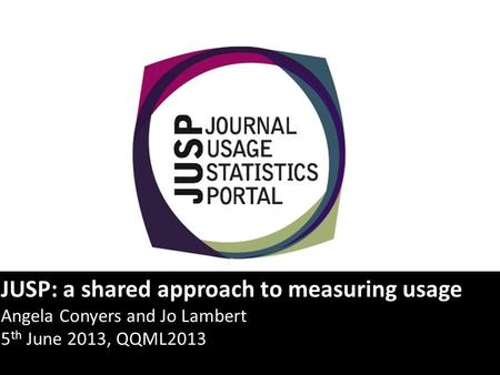 JUSP: a shared approach to measuring usage Angela Conyers and Jo Lambert 5 th June 2013, QQML2013.