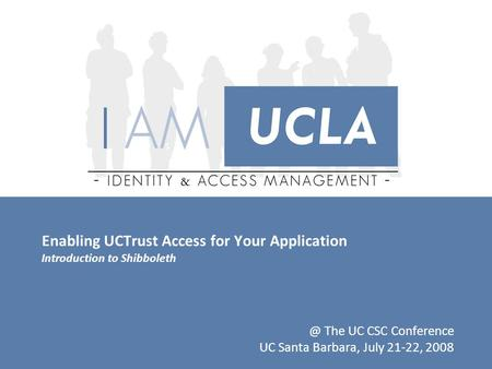 Enabling UCTrust Access for Your Application Introduction to The UC CSC Conference UC Santa Barbara, July 21-22, 2008.