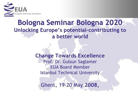 Bologna Seminar Bologna 2020 Unlocking Europes potential-contributing to a better world Change Towards Excellence Prof. Dr. Gulsun Saglamer EUA Board Member.