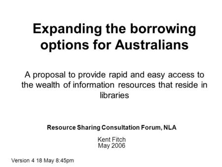 Expanding the borrowing options for Australians A proposal to provide rapid and easy access to the wealth of information resources that reside in libraries.