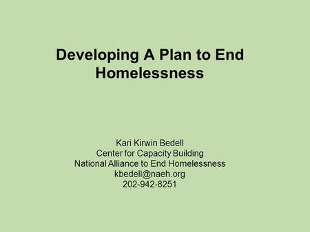 Developing A Plan to End Homelessness Kari Kirwin Bedell Center for Capacity Building National Alliance to End Homelessness 202-942-8251.