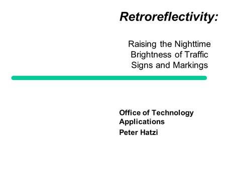 Retroreflectivity: Raising the Nighttime Brightness of Traffic Signs and Markings Office of Technology Applications Peter Hatzi.