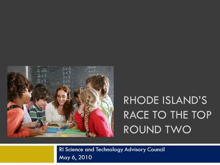 RHODE ISLANDS RACE TO THE TOP ROUND TWO RI Science and Technology Advisory Council May 6, 2010.