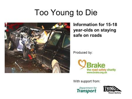 Too Young to Die Information for 15-18 year-olds on staying safe on roads Produced by: With support from: