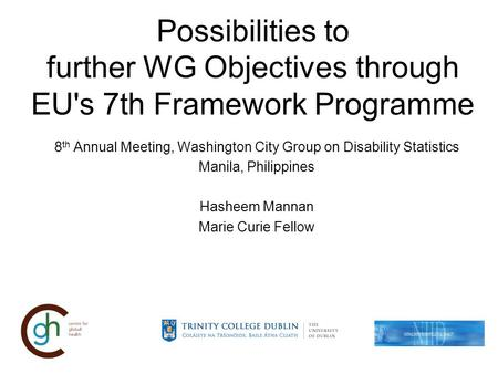 Possibilities to further WG Objectives through EU's 7th Framework Programme 8 th Annual Meeting, Washington City Group on Disability Statistics Manila,