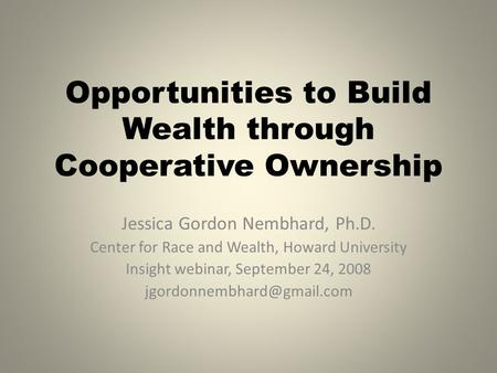 Opportunities to Build Wealth through Cooperative Ownership Jessica Gordon Nembhard, Ph.D. Center for Race and Wealth, Howard University Insight webinar,