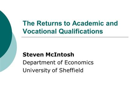 The Returns to Academic and Vocational Qualifications Steven McIntosh Department of Economics University of Sheffield.