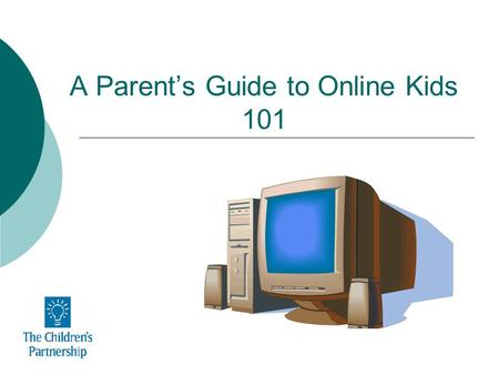 A Parents Guide to Online Kids 101. Your Kids Online 21 million teens - 87% of youth ages 12-17 -are online. 89% send or read e-mails 84% search the Web.