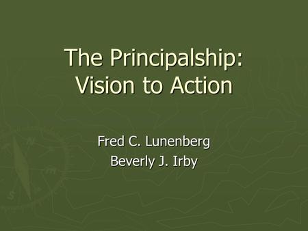 The Principalship: Vision to Action Fred C. Lunenberg Beverly J. Irby.