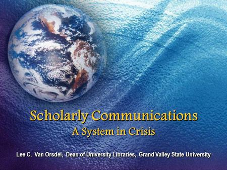 Scholarly Communications A System in Crisis Lee C. Van Orsdel, Dean of University Libraries, Grand Valley State University.
