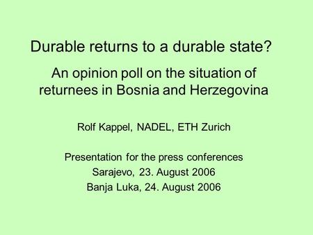 Durable returns to a durable state? An opinion poll on the situation of returnees in Bosnia and Herzegovina Rolf Kappel, NADEL, ETH Zurich Presentation.