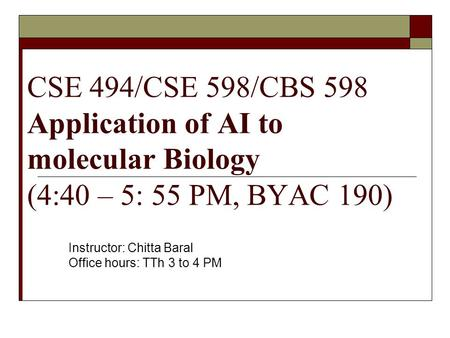 CSE 494/CSE 598/CBS 598 Application of AI to molecular Biology (4:40 – 5: 55 PM, BYAC 190) Instructor: Chitta Baral Office hours: TTh 3 to 4 PM.