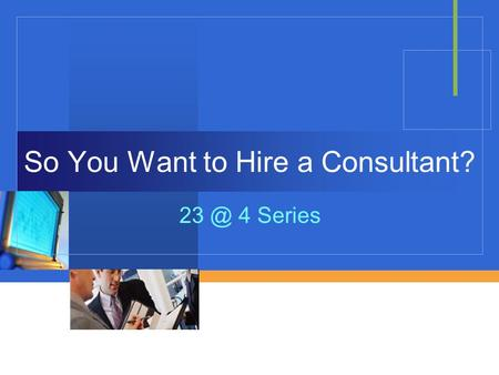Company LOGO So You Want to Hire a Consultant? 4 Series.