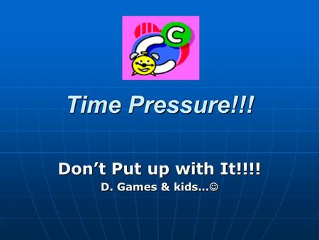 Time Pressure!!! Dont Put up with It!!!! D. Games & kids… D. Games & kids…