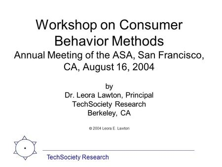 Workshop on Consumer Behavior Methods Annual Meeting of the ASA, San Francisco, CA, August 16, 2004 by Dr. Leora Lawton, Principal TechSociety Research.