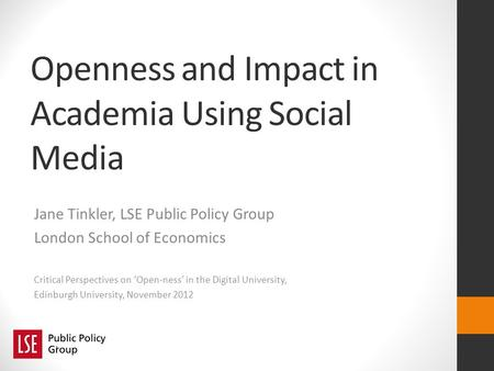 Openness and Impact in Academia Using Social Media Jane Tinkler, LSE Public Policy Group London School of Economics Critical Perspectives on Open-ness.