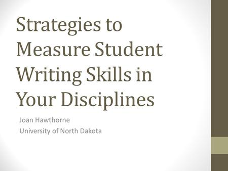 Strategies to Measure Student Writing Skills in Your Disciplines Joan Hawthorne University of North Dakota.