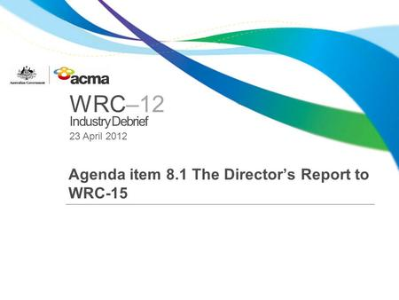 WRC–12 Industry Debrief 23 April 2012 Agenda item 8.1 The Directors Report to WRC-15.