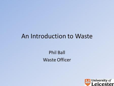 An Introduction to Waste Phil Ball Waste Officer.