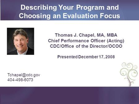 Describing Your Program and Choosing an Evaluation Focus Thomas J. Chapel, MA, MBA Chief Performance Officer (Acting) CDC/Office of the Director/OCOO Presented.