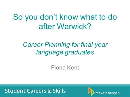 So you dont know what to do after Warwick? Career Planning for final year language graduates Fiona Kent.