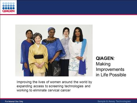 Sample & Assay Technologies For Internal Use Only QIAGEN: Making Improvements in Life Possible Improving the lives of women around the world by expanding.
