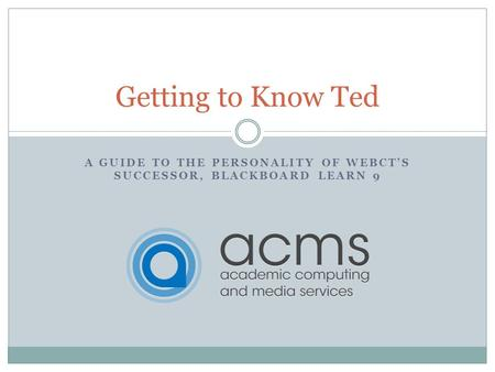 A GUIDE TO THE PERSONALITY OF WEBCTS SUCCESSOR, BLACKBOARD LEARN 9 Getting to Know Ted.