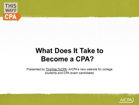 What Does It Take to Become a CPA?? Presented by ThisWayToCPA: AICPAs new website for college students and CPA exam candidates.