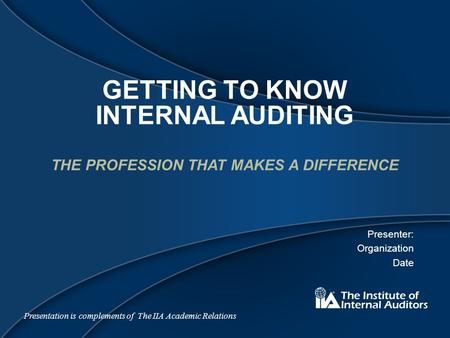 GETTING TO KNOW INTERNAL AUDITING THE PROFESSION THAT MAKES A DIFFERENCE Presenter: Organization Date Presentation is complements of The IIA Academic Relations.